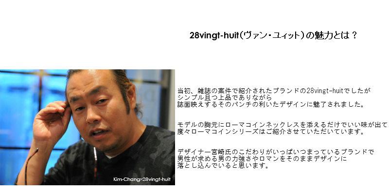 28vingt-huit(ヴァン・ユィット)の魅力とは?当初、雑誌の案件で紹介されたブランドの28vingt-huitでしたがシンプル且つ上品でありながら、誌面映えするそのパンチの利いたデザインに魅了されました。モデルの胸元にローマコインネックレスを添えるだけでいい味が出て 度々ローマコインシリーズはご紹介させていただいています。デザイナー宮崎氏のこだわりがいっぱいつまっているブランドで、男性が求める男の力強さやロマンをそのままデザインに落とし込んでいると思います。以前は「チャラチャラした」印象に思われていたメンズのアクセサリーですが、今ではカジュアルスタイルに欠かせないファッションアイテムとして市民権を得ていますね。アカデミックな要素もほどよく感じさせ、また独自のエイジング加工にて今どきのシャビー感を表現するのを得意とする28vingt-huit。僕が提案する、さり気なさをテーマにしたスタイリングとも相性ぴったりです。紐ブレスやトップの小さめのネックレスも手に入れれば必ず永世定番になると思います。